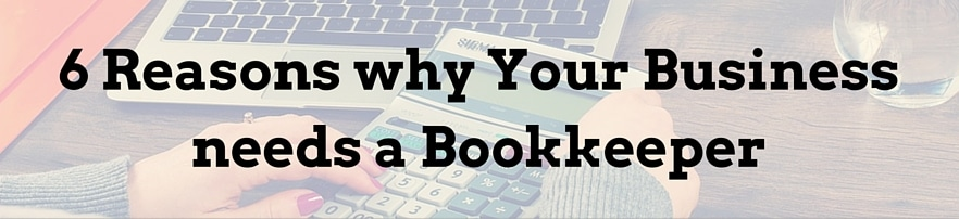 6 Reasons Why Your Business Needs A Bookkeeper
